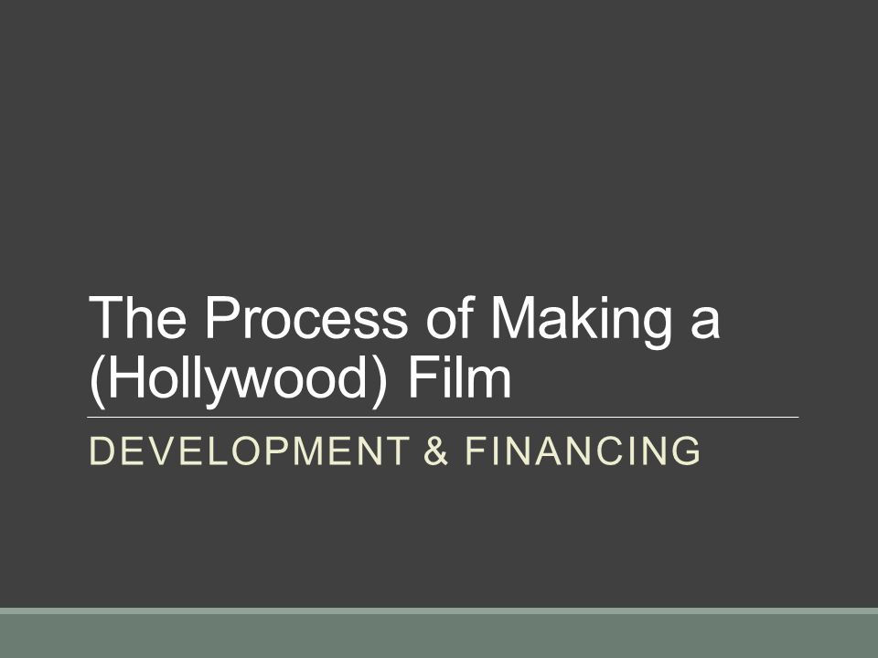 The Process of Making a (Hollywood) Film DEVELOPMENT & FINANCING
