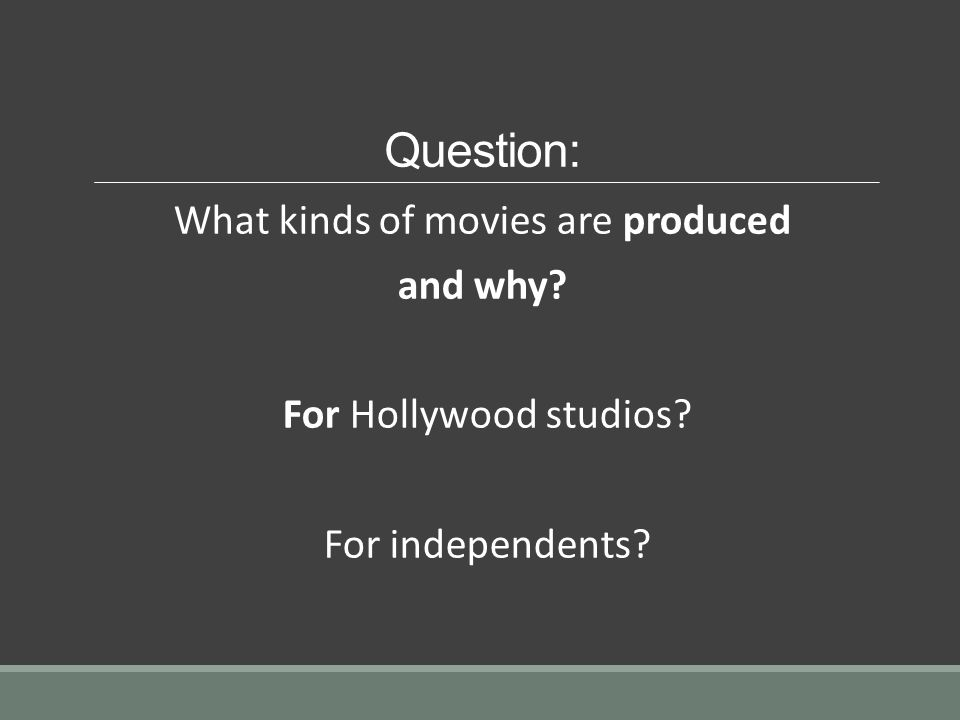 Question: What kinds of movies are produced and why For Hollywood studios For independents