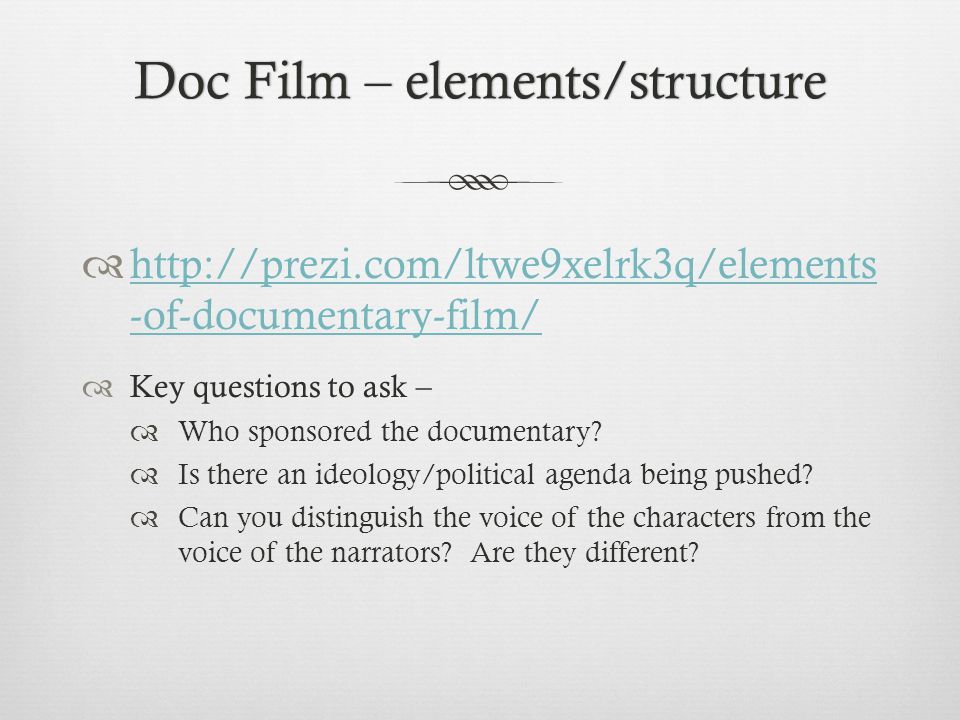 Doc Film – elements/structureDoc Film – elements/structure http://prezi.com/ltwe9xelrk3q/elements -of-documentary-film/ http://prezi.com/ltwe9xelrk3q/elements -of-documentary-film/ Key questions to ask – Who sponsored the documentary.