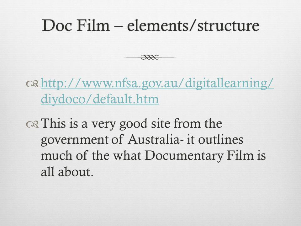 Doc Film – elements/structureDoc Film – elements/structure http://www.nfsa.gov.au/digitallearning/ diydoco/default.htm http://www.nfsa.gov.au/digitallearning/ diydoco/default.htm This is a very good site from the government of Australia- it outlines much of the what Documentary Film is all about.