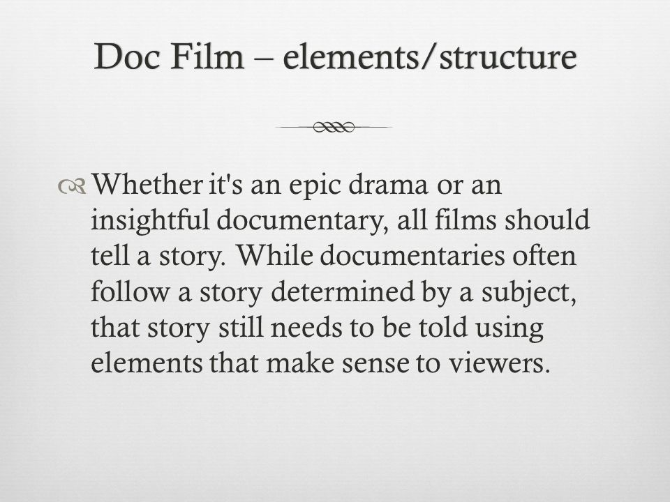 Doc Film – elements/structureDoc Film – elements/structure Whether it s an epic drama or an insightful documentary, all films should tell a story.