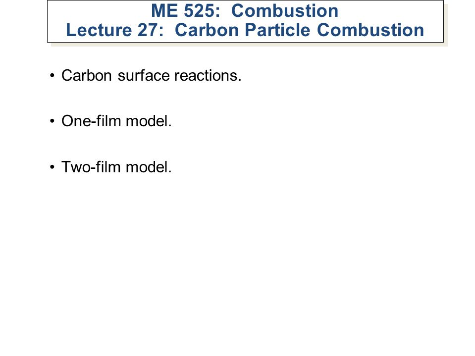 ME 525: Combustion Lecture 27: Carbon Particle Combustion Carbon surface reactions. One-film model. Two-film model.