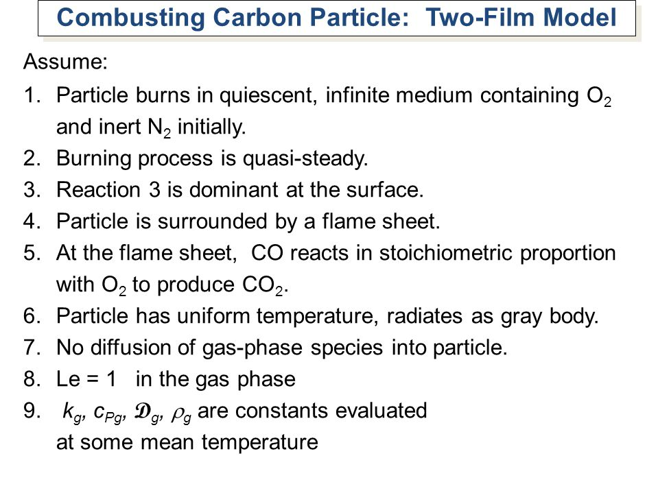 Combusting Carbon Particle: Two-Film Model Assume: 1.Particle burns in quiescent, infinite medium containing O 2 and inert N 2 initially. 2.Burning pr