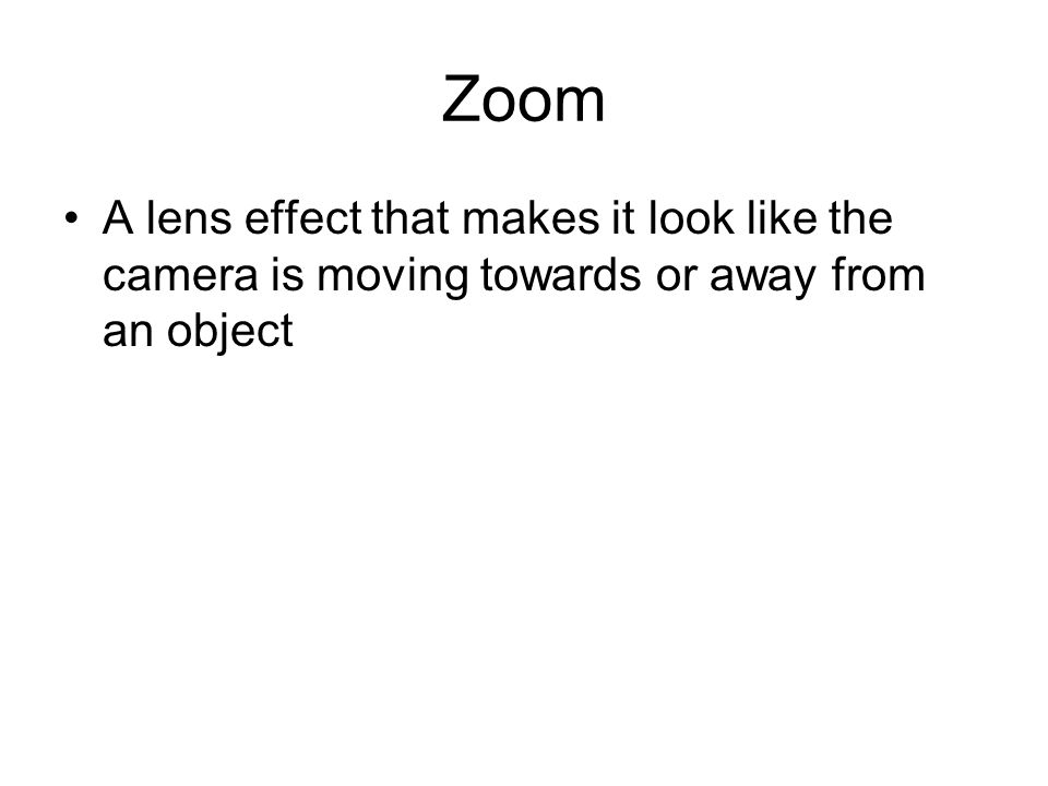 Zoom A lens effect that makes it look like the camera is moving towards or away from an object