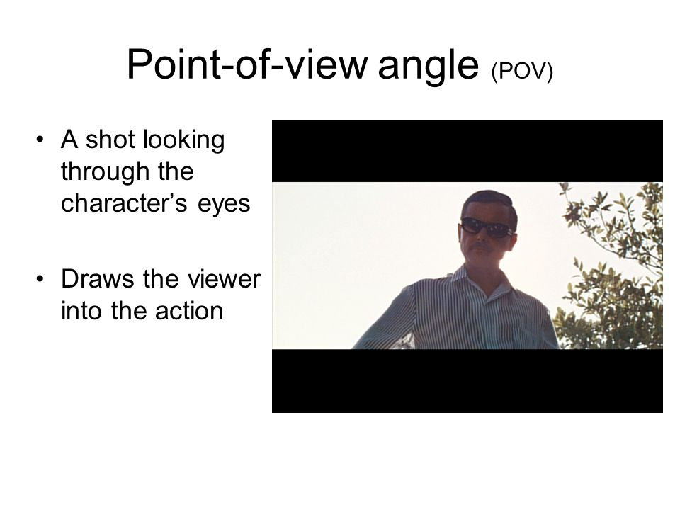 Point-of-view angle (POV) A shot looking through the characters eyes Draws the viewer into the action