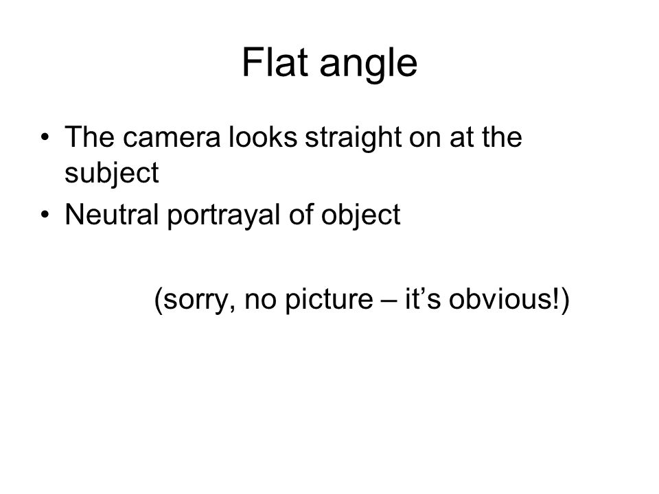 Flat angle The camera looks straight on at the subject Neutral portrayal of object (sorry, no picture – its obvious!)