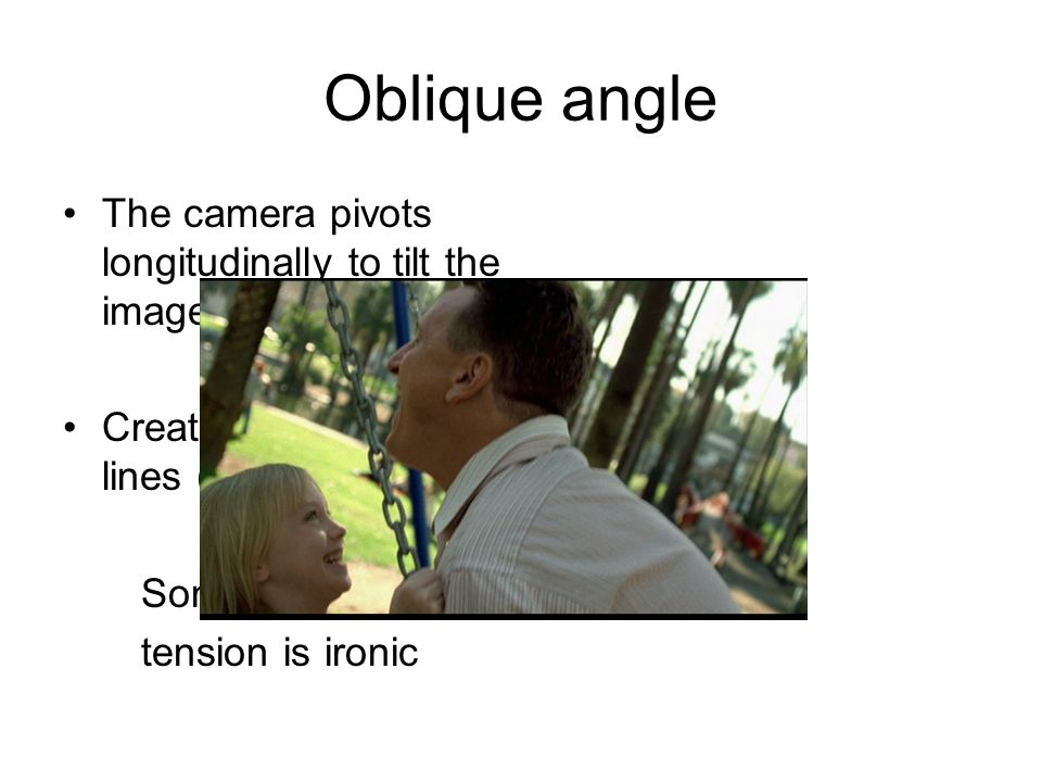 Oblique angle The camera pivots longitudinally to tilt the image on screen Creates diagonal lines (tension) Sometimes this tension is ironic