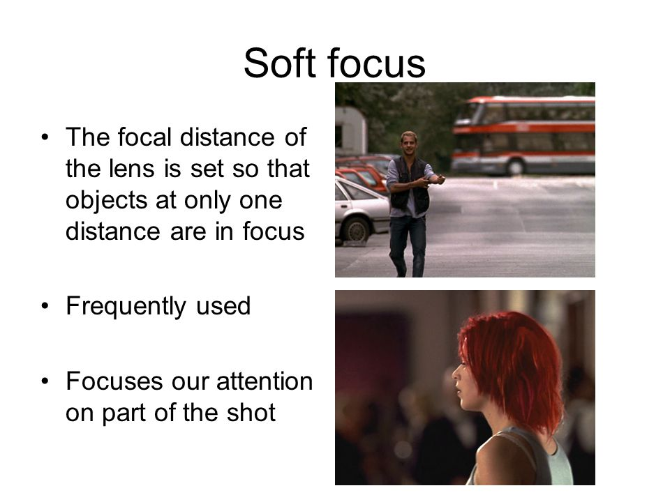 Soft focus The focal distance of the lens is set so that objects at only one distance are in focus Frequently used Focuses our attention on part of th
