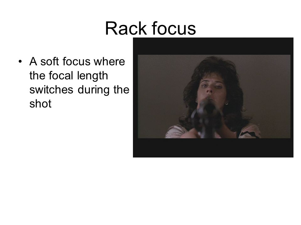 Rack focus A soft focus where the focal length switches during the shot