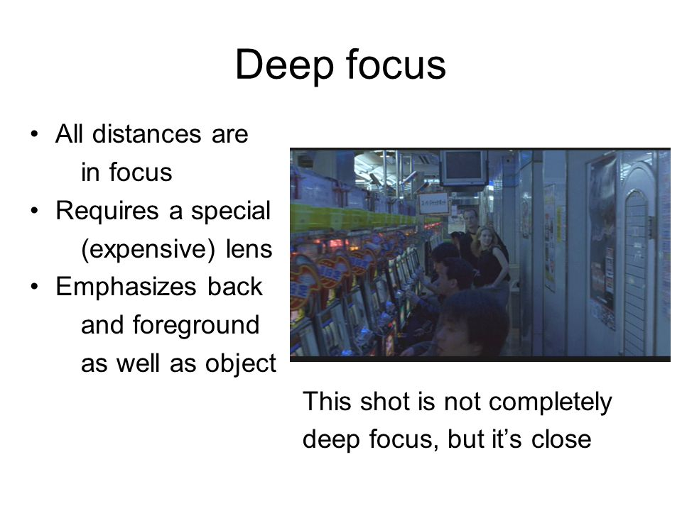 Deep focus All distances are in focus Requires a special (expensive) lens Emphasizes back and foreground as well as object This shot is not completely