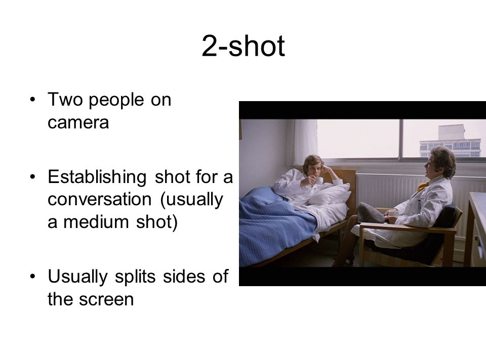 2-shot Two people on camera Establishing shot for a conversation (usually a medium shot) Usually splits sides of the screen