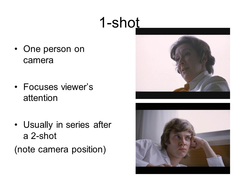 1-shot One person on camera Focuses viewers attention Usually in series after a 2-shot (note camera position)