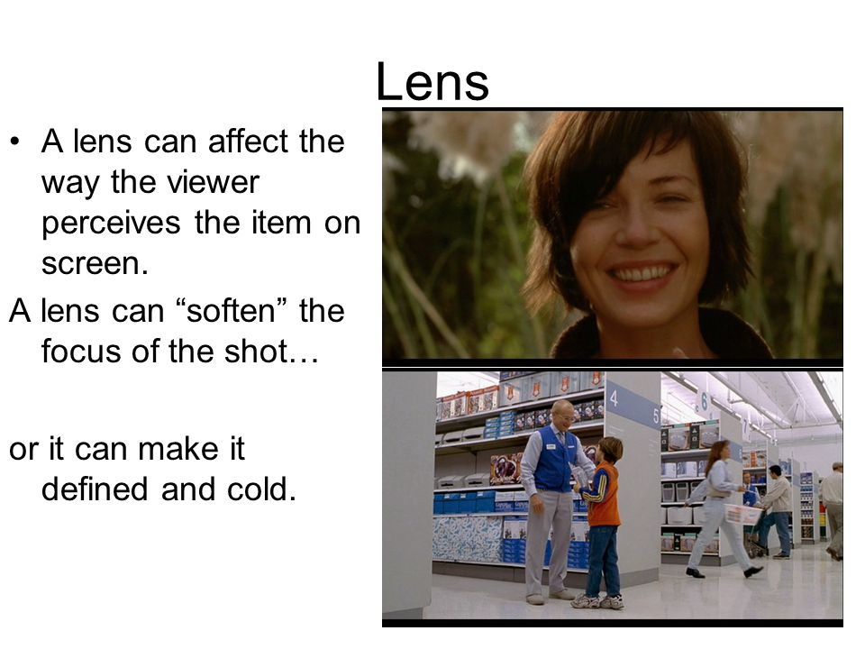Lens A lens can affect the way the viewer perceives the item on screen. A lens can soften the focus of the shot… or it can make it defined and cold.