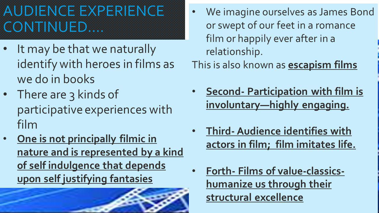 AUDIENCE EXPERIENCE CONTINUED…. It may be that we naturally identify with heroes in films as we do in books There are 3 kinds of participative experie