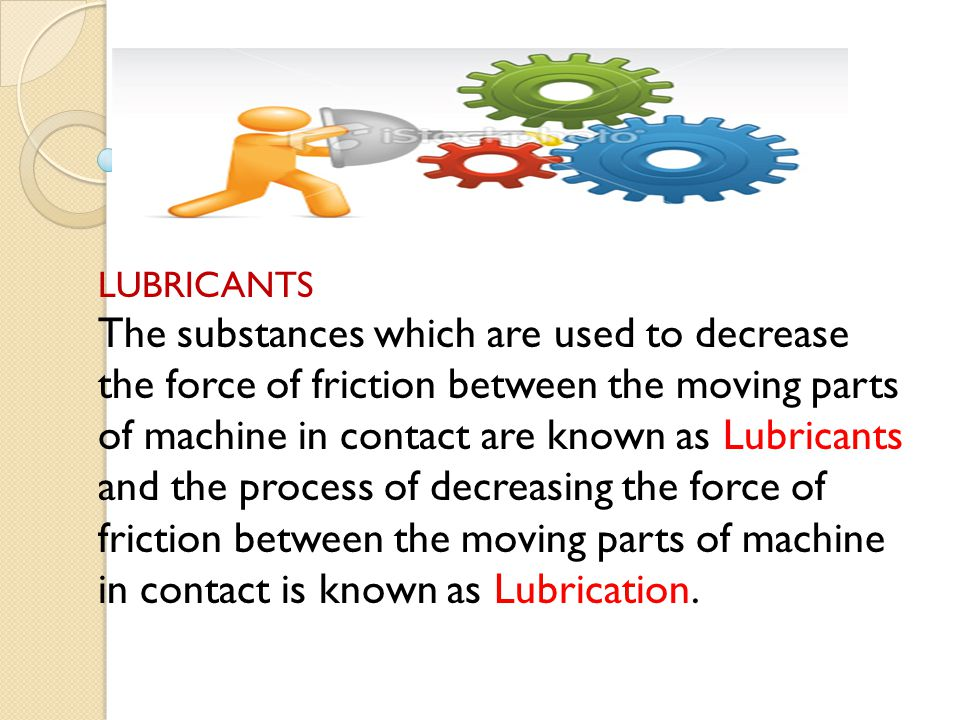 LUBRICANTS The substances which are used to decrease the force of friction between the moving parts of machine in contact are known as Lubricants and