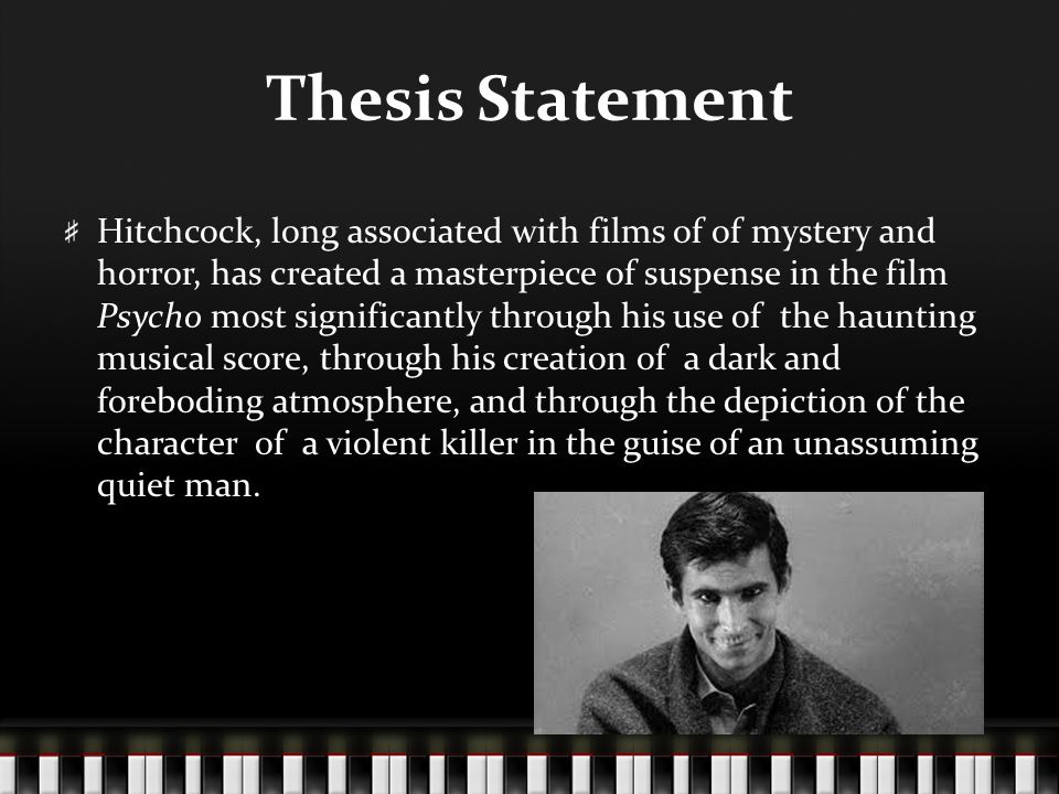 Thesis Statement Hitchcock, long associated with films of of mystery and horror, has created a masterpiece of suspense in the film Psycho most significantly through his use of the haunting musical score, through his creation of a dark and foreboding atmosphere, and through the depiction of the character of a violent killer in the guise of an unassuming quiet man.