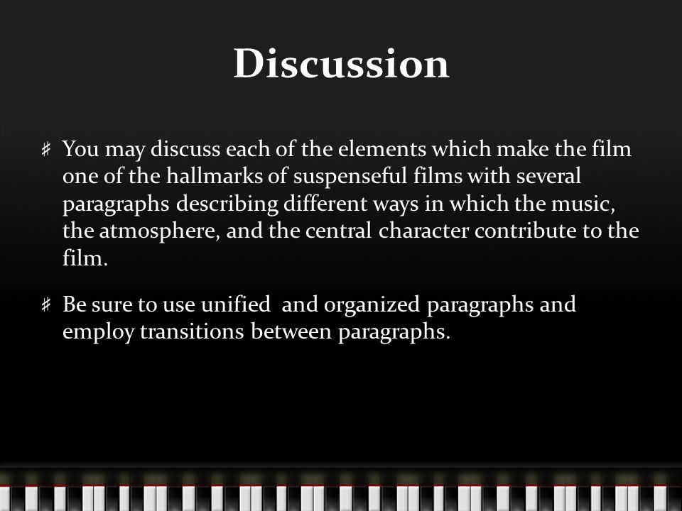 Discussion You may discuss each of the elements which make the film one of the hallmarks of suspenseful films with several paragraphs describing different ways in which the music, the atmosphere, and the central character contribute to the film.