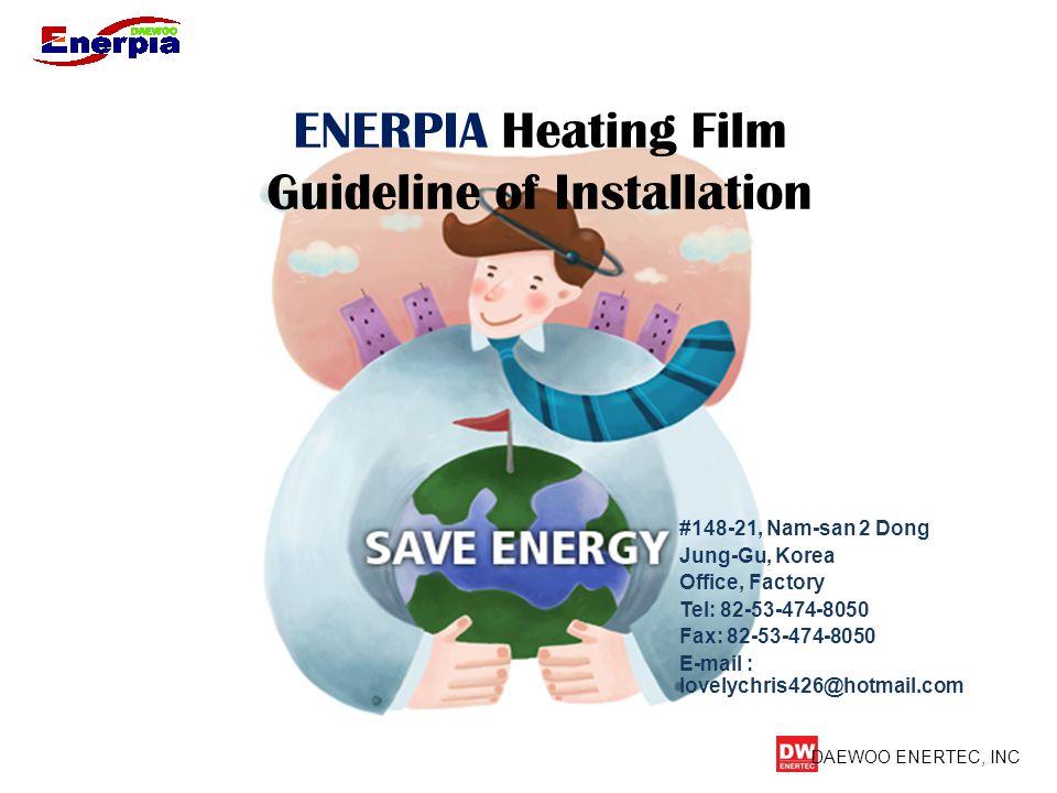DAEWOO ENERTEC, INC ENERPIA Heating Film Guideline of Installation #148-21, Nam-san 2 Dong Jung-Gu, Korea Office, Factory Tel: 82-53-474-8050 Fax: 82-