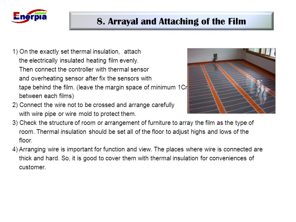 8. Arrayal and Attaching of the Film 1) On the exactly set thermal insulation, attach the electrically insulated heating film evenly. Then connect the