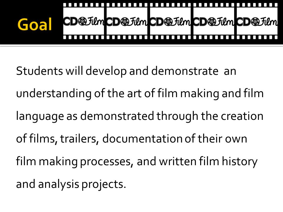 Students will develop and demonstrate an understanding of the art of film making and film language as demonstrated through the creation of films, trailers, documentation of their own film making processes, and written film history and analysis projects.