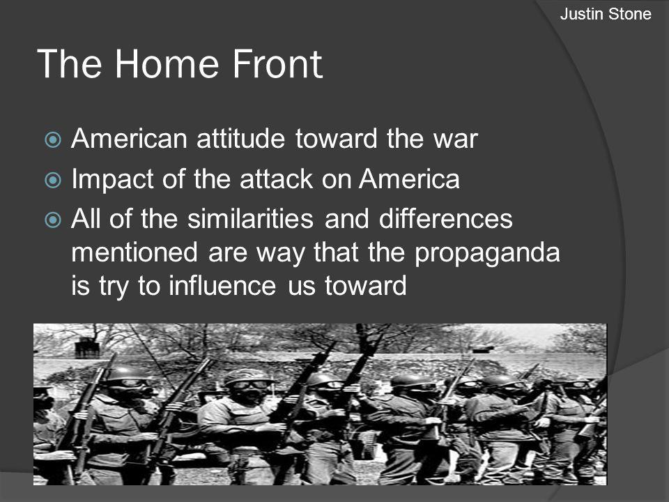 The Home Front American attitude toward the war Impact of the attack on America All of the similarities and differences mentioned are way that the propaganda is try to influence us toward Justin Stone