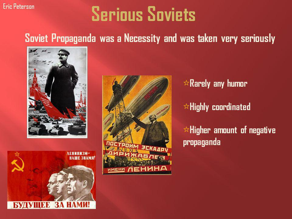 Serious Soviets Rarely any humor Highly coordinated Higher amount of negative propaganda Soviet Propaganda was a Necessity and was taken very seriously Eric Peterson