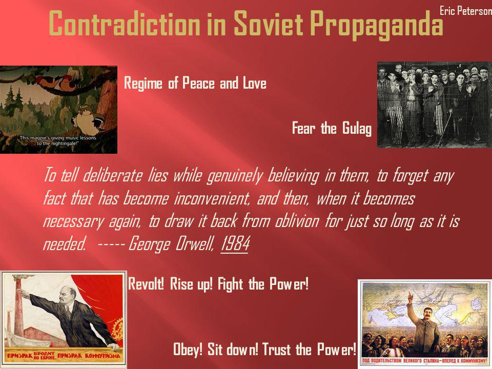 Contradiction in Soviet Propaganda Regime of Peace and Love To tell deliberate lies while genuinely believing in them, to forget any fact that has become inconvenient, and then, when it becomes necessary again, to draw it back from oblivion for just so long as it is needed.