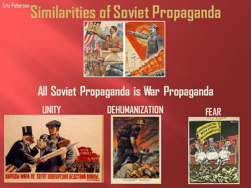 Similarities of Soviet Propaganda All Soviet Propaganda is War Propaganda FEAR UNITYDEHUMANIZATION Eric Peterson