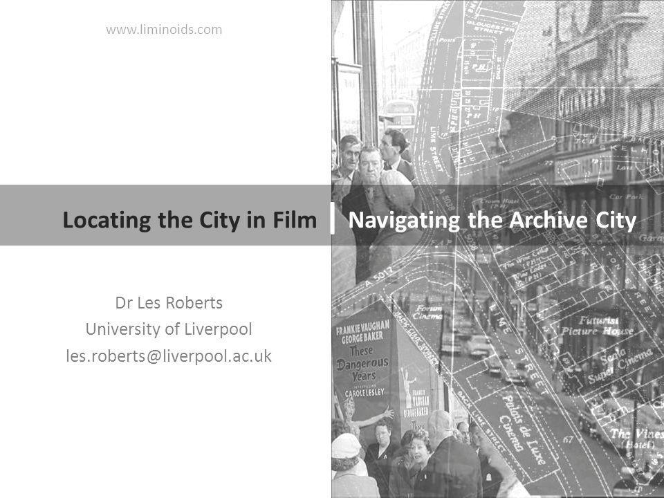 Dr Les Roberts University of Liverpool les.roberts@liverpool.ac.uk Locating the City in Film | Navigating the Archive City www.liminoids.com