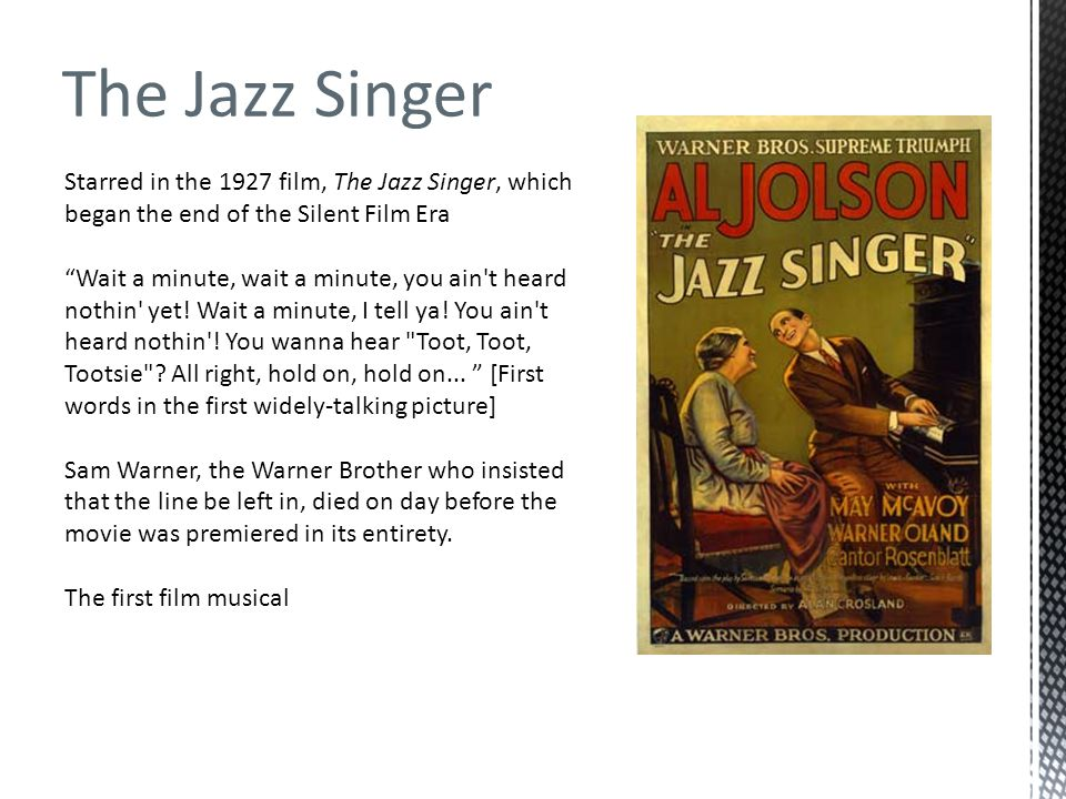 Starred in the 1927 film, The Jazz Singer, which began the end of the Silent Film Era Wait a minute, wait a minute, you ain't heard nothin' yet! Wait