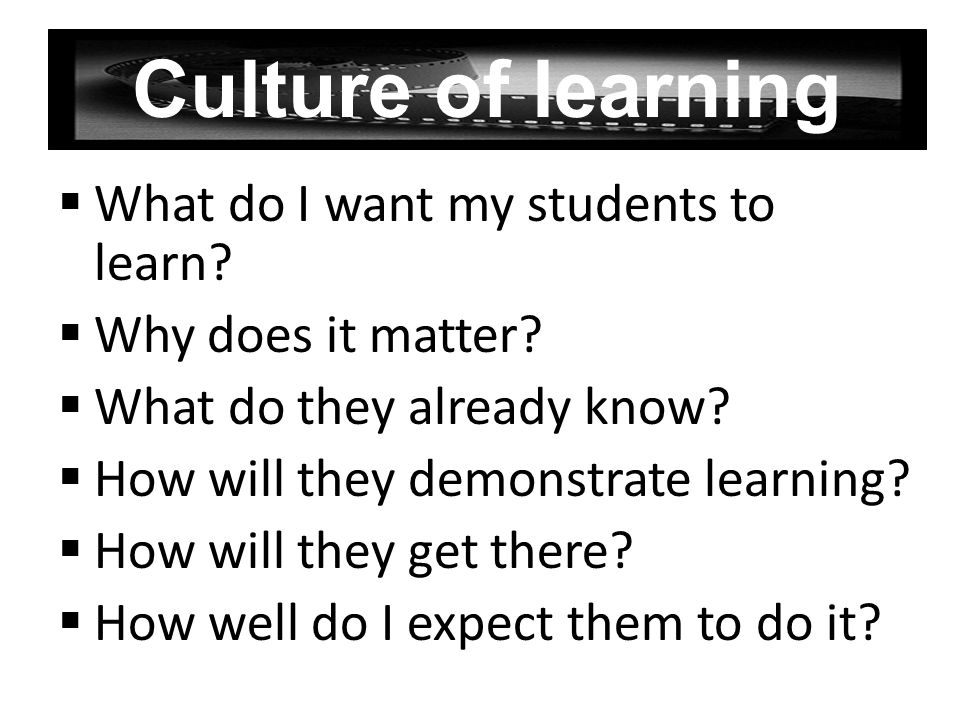 Culture of learning What do I want my students to learn? Why does it matter? What do they already know? How will they demonstrate learning? How will t