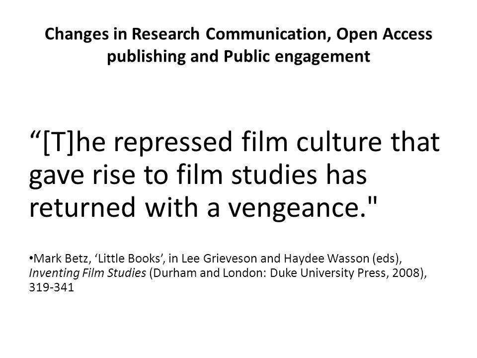 Changes in Research Communication, Open Access publishing and Public engagement [T]he repressed film culture that gave rise to film studies has returned with a vengeance. Mark Betz, Little Books, in Lee Grieveson and Haydee Wasson (eds), Inventing Film Studies (Durham and London: Duke University Press, 2008), 319-341