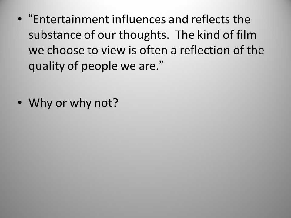 Entertainment influences and reflects the substance of our thoughts.