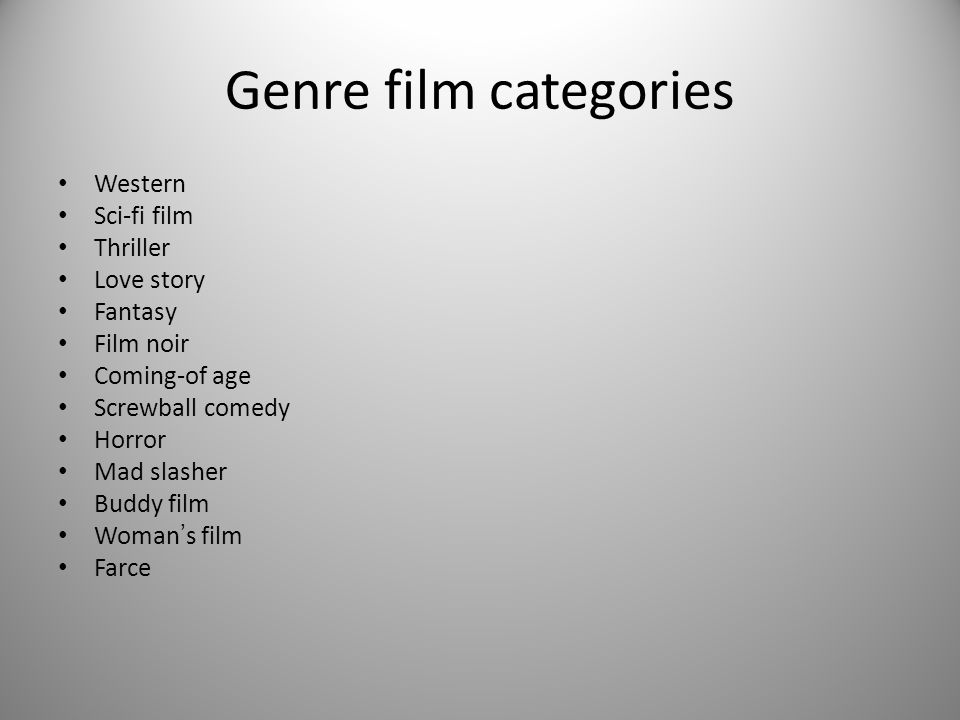 Genre film categories Western Sci-fi film Thriller Love story Fantasy Film noir Coming-of age Screwball comedy Horror Mad slasher Buddy film Woman s film Farce