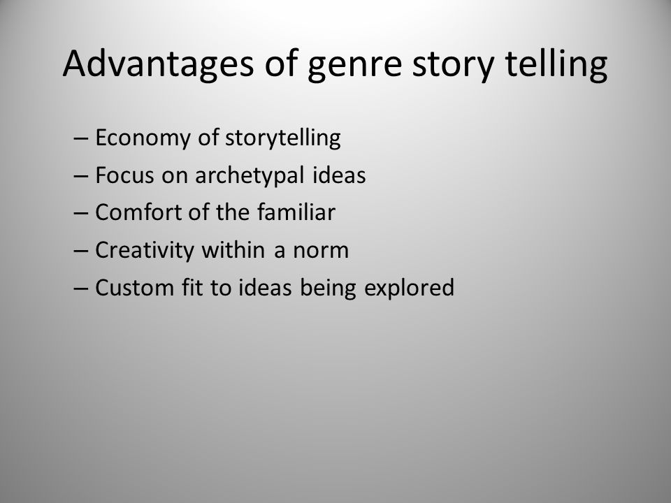 Advantages of genre story telling – Economy of storytelling – Focus on archetypal ideas – Comfort of the familiar – Creativity within a norm – Custom fit to ideas being explored
