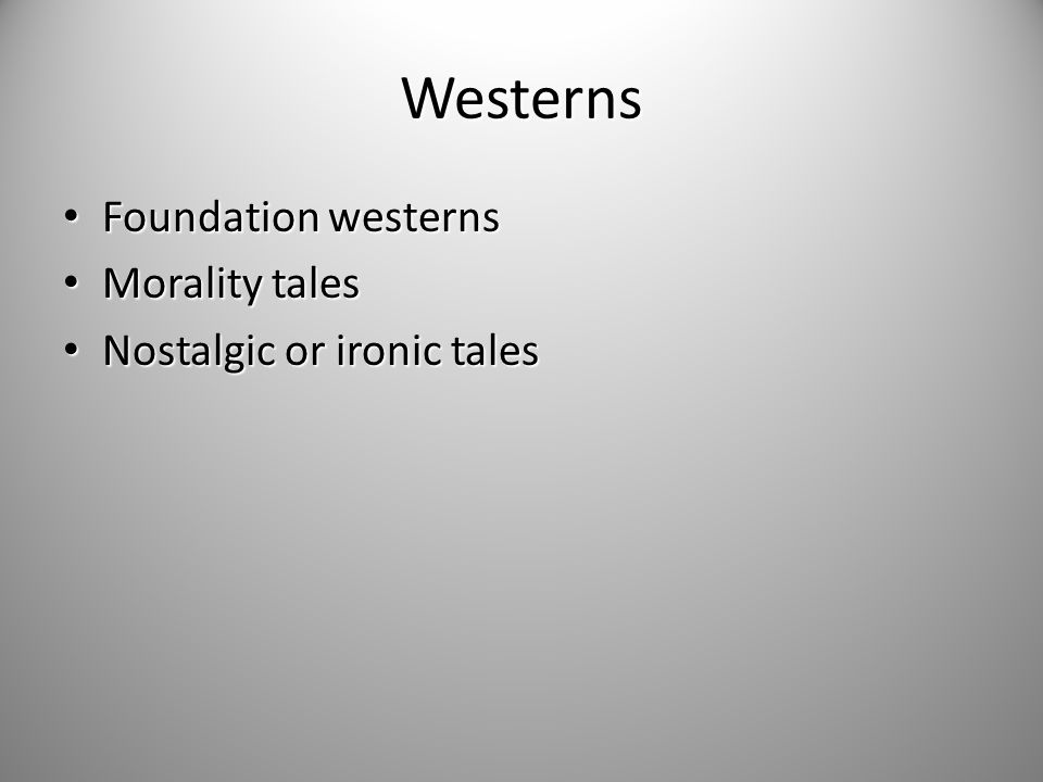 Westerns Foundation westerns Foundation westerns Morality tales Morality tales Nostalgic or ironic tales Nostalgic or ironic tales