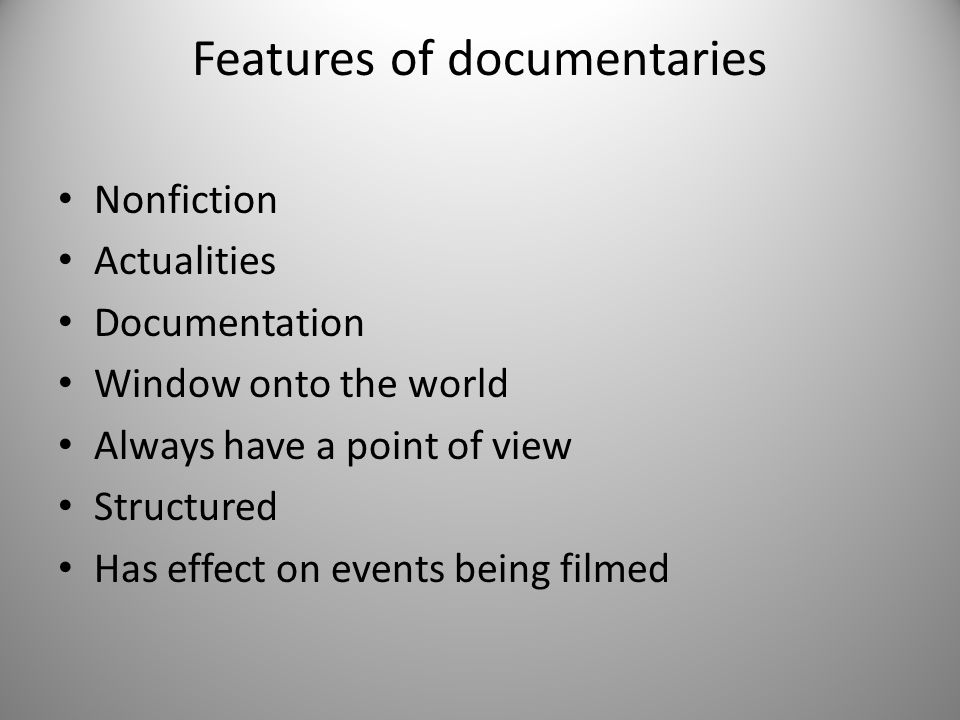Features of documentaries Nonfiction Actualities Documentation Window onto the world Always have a point of view Structured Has effect on events being filmed