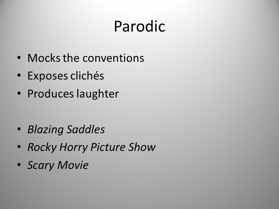 Parodic Mocks the conventions Exposes clichés Produces laughter Blazing Saddles Rocky Horry Picture Show Scary Movie