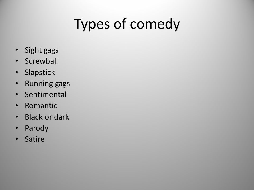 Types of comedy Sight gags Screwball Slapstick Running gags Sentimental Romantic Black or dark Parody Satire