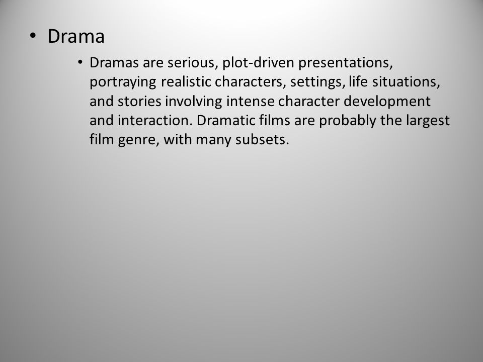 Drama Dramas are serious, plot-driven presentations, portraying realistic characters, settings, life situations, and stories involving intense character development and interaction.