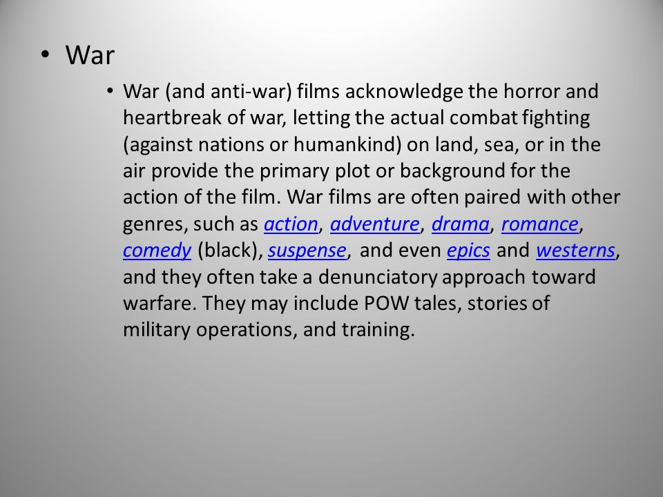 War War (and anti-war) films acknowledge the horror and heartbreak of war, letting the actual combat fighting (against nations or humankind) on land, sea, or in the air provide the primary plot or background for the action of the film.