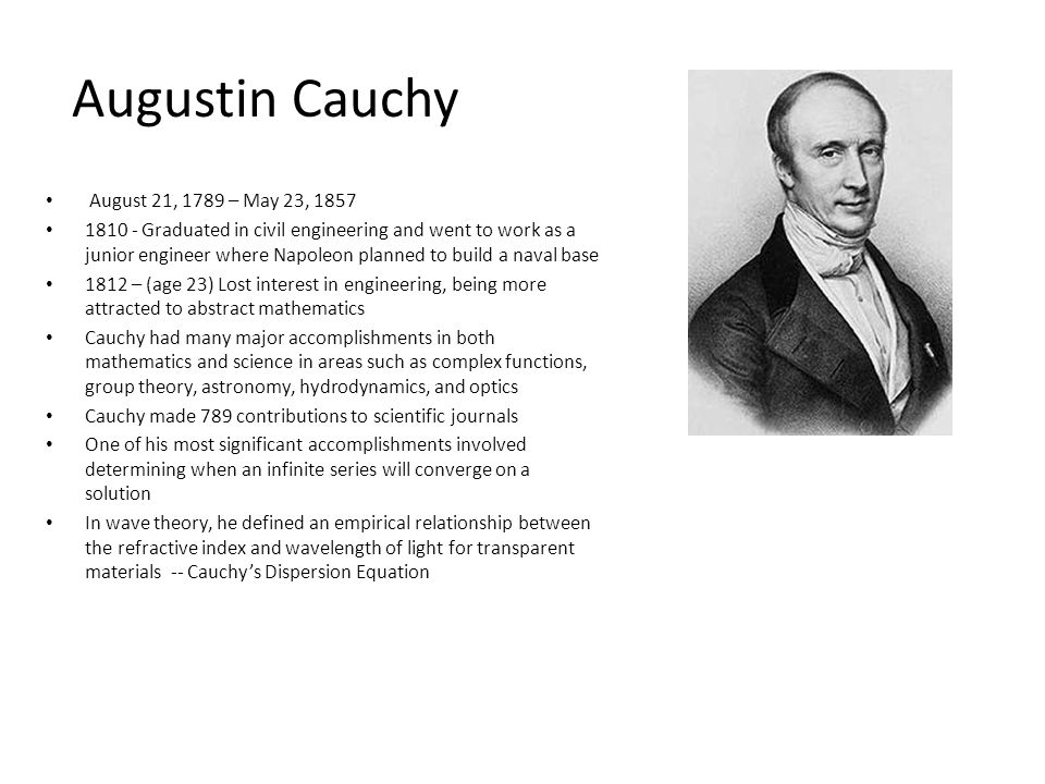 Augustin Cauchy August 21, 1789 – May 23, 1857 1810 - Graduated in civil engineering and went to work as a junior engineer where Napoleon planned to build a naval base 1812 – (age 23) Lost interest in engineering, being more attracted to abstract mathematics Cauchy had many major accomplishments in both mathematics and science in areas such as complex functions, group theory, astronomy, hydrodynamics, and optics Cauchy made 789 contributions to scientific journals One of his most significant accomplishments involved determining when an infinite series will converge on a solution In wave theory, he defined an empirical relationship between the refractive index and wavelength of light for transparent materials -- Cauchys Dispersion Equation