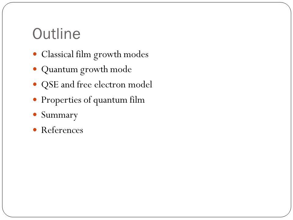 Classical film growth modes There are three classical film growth modes Thermodynamic parameters (such as surface and interface free energies of substrate and deposited materials) compete with the kinetic parameters (surface diffusion and deposition rate) Thermo-equilibrium configuration o Layer-by-layer(Frank-van der Merwe, FM) o Complete islanding(Volmer-Weber, VM) o Layer plus Islanding(Stranski-Krastanov, SK)