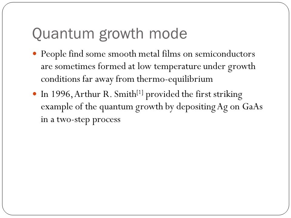 Quantum growth mode People find some smooth metal films on semiconductors are sometimes formed at low temperature under growth conditions far away fro