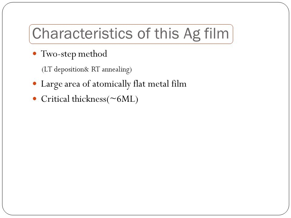Characteristics of this Ag film Two-step method (LT deposition& RT annealing) Large area of atomically flat metal film Critical thickness(~6ML)