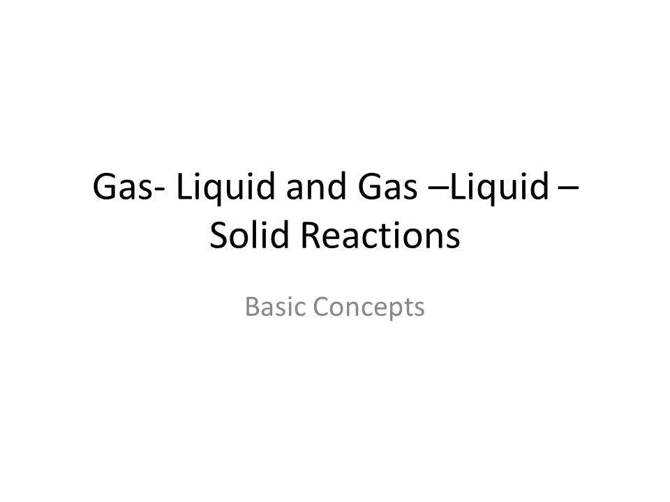 Gas- Liquid and Gas –Liquid – Solid Reactions Basic Concepts