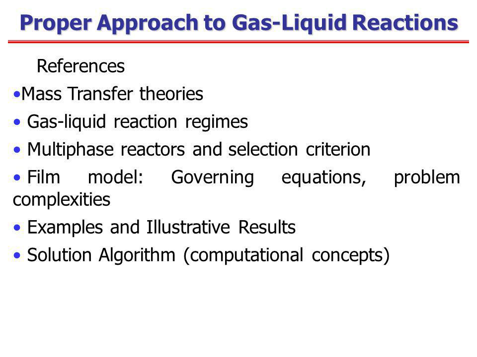 Proper Approach to Gas-Liquid Reactions References Mass Transfer theories Gas-liquid reaction regimes Multiphase reactors and selection criterion Film model: Governing equations, problem complexities Examples and Illustrative Results Solution Algorithm (computational concepts)