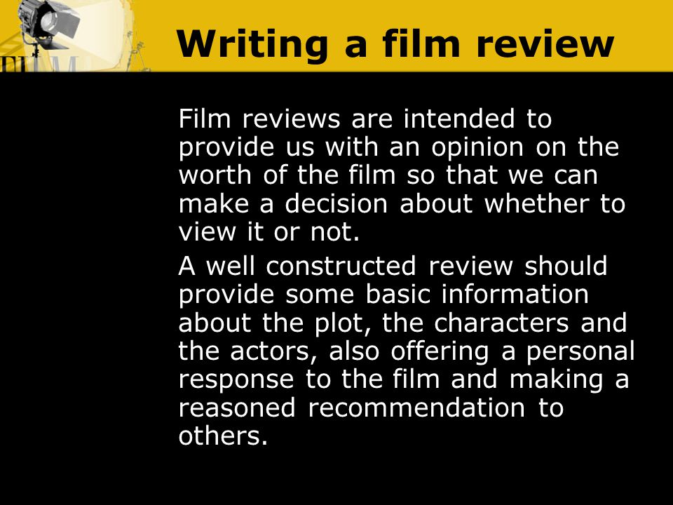 Writing a film review Film reviews are intended to provide us with an opinion on the worth of the film so that we can make a decision about whether to view it or not.