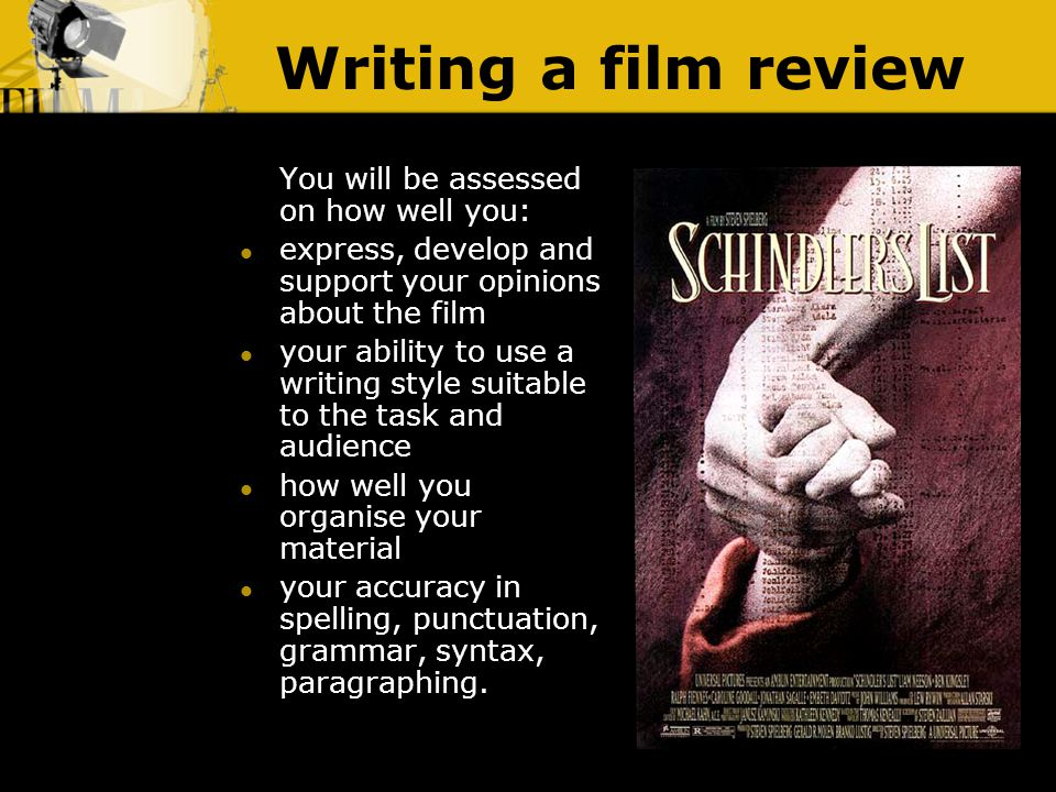 Writing a film review You will be assessed on how well you: express, develop and support your opinions about the film your ability to use a writing style suitable to the task and audience how well you organise your material your accuracy in spelling, punctuation, grammar, syntax, paragraphing.
