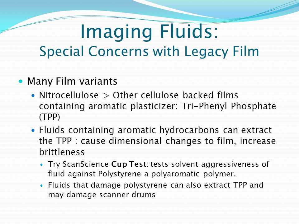 Imaging Fluids: Special Concerns with Legacy Film Many Film variants Nitrocellulose > Other cellulose backed films containing aromatic plasticizer: Tri-Phenyl Phosphate (TPP) Fluids containing aromatic hydrocarbons can extract the TPP : cause dimensional changes to film, increase brittleness Try ScanScience Cup Test: tests solvent aggressiveness of fluid against Polystyrene a polyaromatic polymer.
